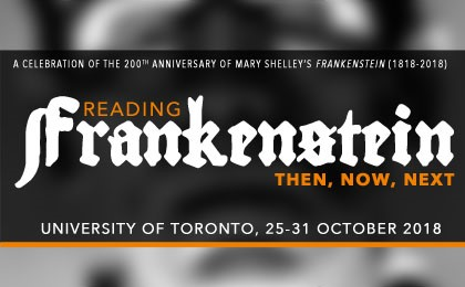 Reading Frankenstein: Then, Now, Next A Celebration of the 200th Anniversary of Mary Shelley's Frankenstein (1818-2018) Toronto, 25-31 October 2018