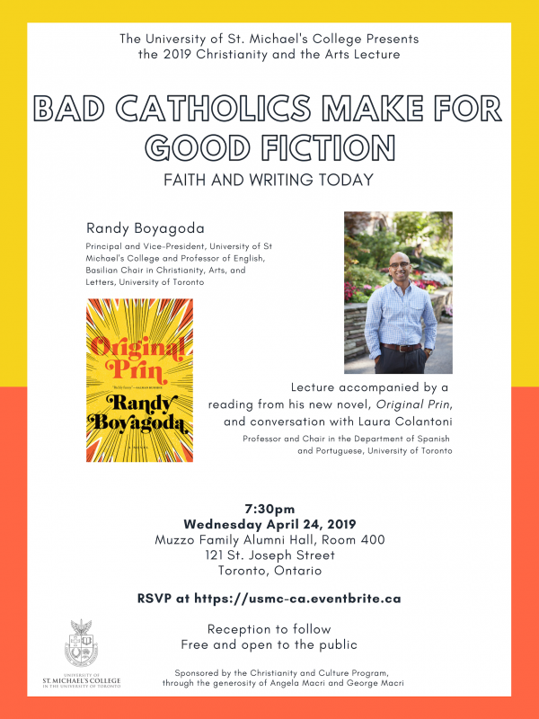 "Join us at the University of St. Michael's College for the 2019 Christianity and the Arts Lecture. This year, St. Mike's principal Randy Boyagoda will deliver a talk titled ""Bad Catholics Make for Good Fiction: Faith and Writing Today,"" which will include a reading from his 2018 novel 'Original Prin' and a conversation with U of T Spanish and Portuguese professor Laura Colantoni. A reception will follow. RSVP for this free event at Eventbrite: https://www.eventbrite.ca/e/the-2019-christianity-and-the-arts-lecture-tickets-59328089914"