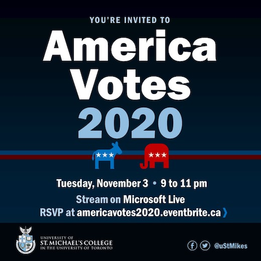 America Votes 2020 Visiting Professor Sam Tanenhaus and special guests discuss the US presidential election Hosted by Professor Randy Boyagoda Tuesday November 3 9 to 11 p.m. Stream on Microsoft Live RSVP at AmericaVotes2020.eventbrite.ca