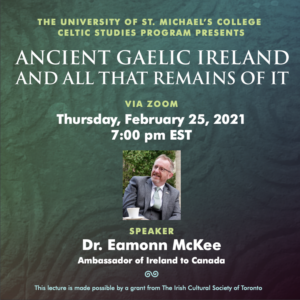 """Image of a seated man in a suit and glasses surrounded by text that says: """"The University of St. Michael's College Celtic Studies Program presents Ancient Gaelic Ireland and All That Remains of It via Zoom Thursday, February 25, 2021 7 p.m. EST / Speaker Dr. Eamonn McKee, Ambassador of Ireland to Canada / This lecture is made possible by a grant from The Irish Cultural Society of Toronto"""""""